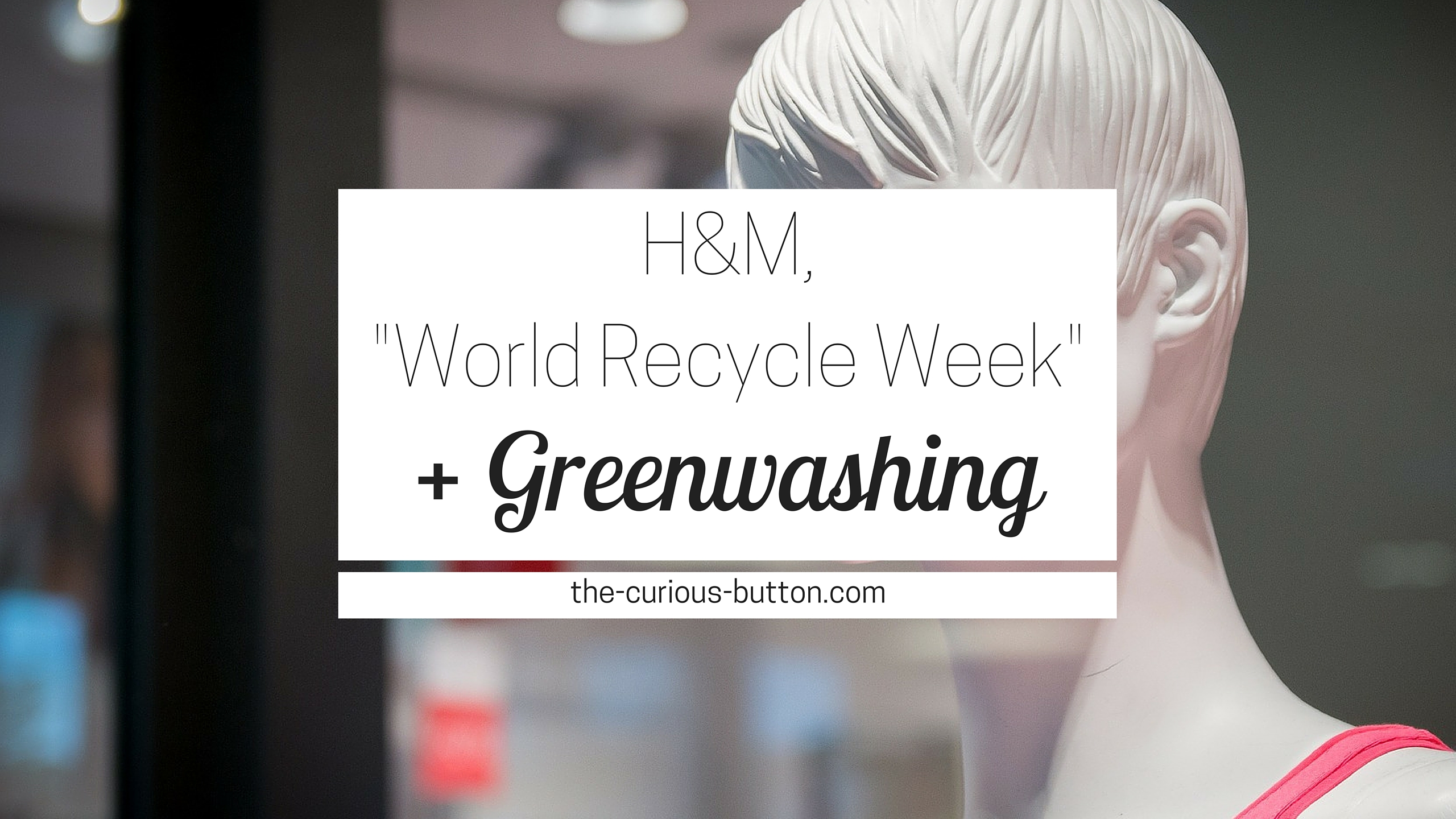 "H&M Conscious, ""World Recycle Week"", and Greenwashing 